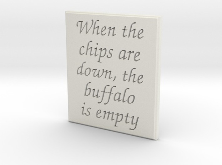 When the chips are down, the buffalo is empty. 3d printed Font:  Chancery